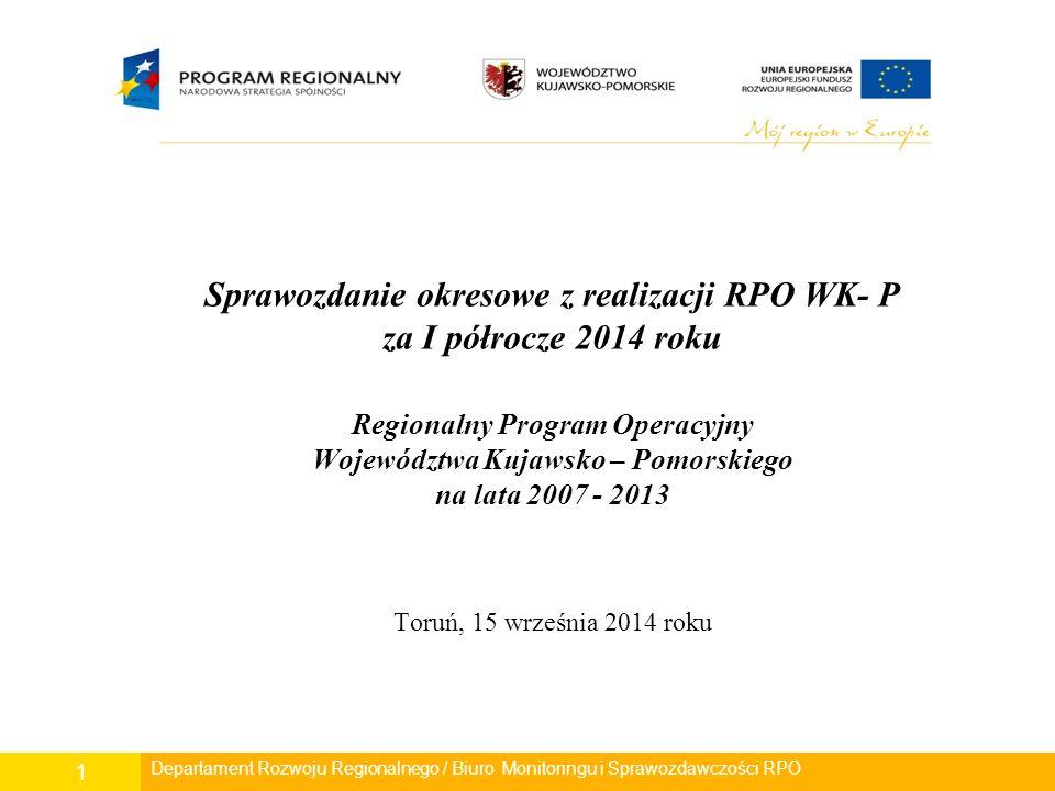 Sprawozdanie okresowe z realizacji RPO WK- P za I półrocze 2014 roku Regionalny Program Operacyjny Województwa Kujawsko – Pomorskiego na lata 2007 - 2013 Toruń, 15 września 2014 roku Departament Rozwoju Regionalnego / Biuro Monitoringu i Sprawozdawczości RPO 1