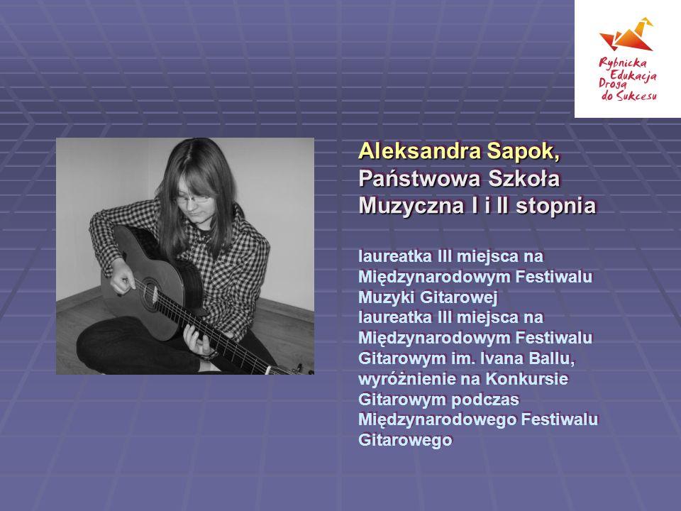 Aleksandra Sapok, Państwowa Szkoła Muzyczna I i II stopnia laureatka III miejsca na Międzynarodowym Festiwalu Muzyki Gitarowej laureatka III miejsca na Międzynarodowym Festiwalu Gitarowym im.