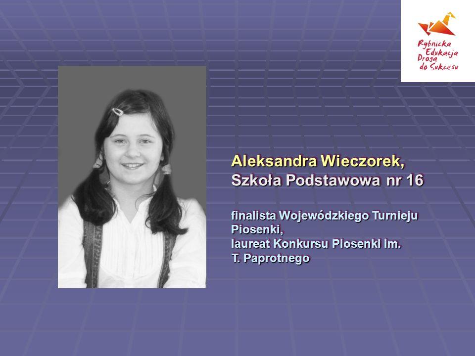 Aleksandra Wieczorek, Szkoła Podstawowa nr 16 finalista Wojewódzkiego Turnieju Piosenki, laureat Konkursu Piosenki im.
