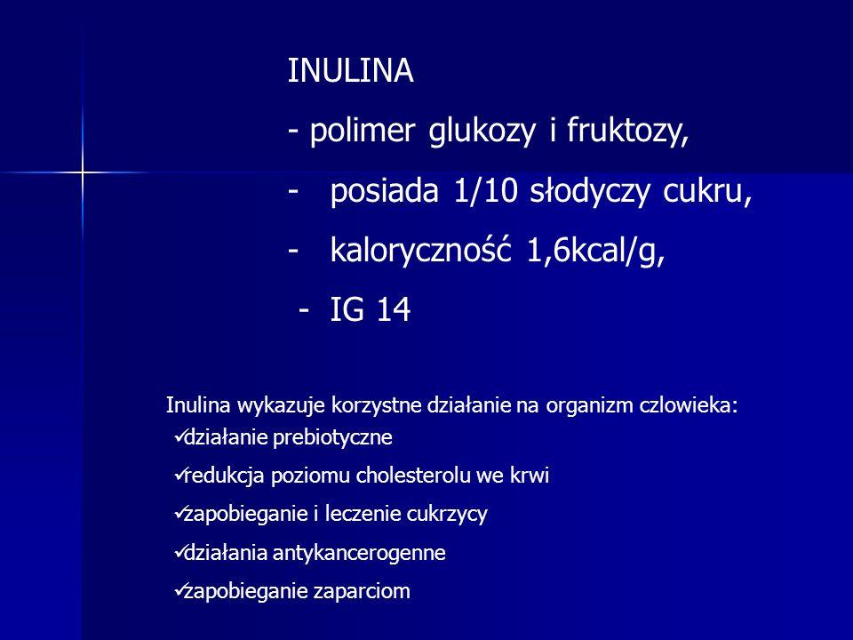 INULINA - polimer glukozy i fruktozy, - -posiada 1/10 słodyczy cukru, - -kaloryczność 1,6kcal/g, - IG 14 działanie prebiotyczne redukcja poziomu cholesterolu we krwi zapobieganie i leczenie cukrzycy działania antykancerogenne zapobieganie zaparciom Inulina wykazuje korzystne działanie na organizm czlowieka: