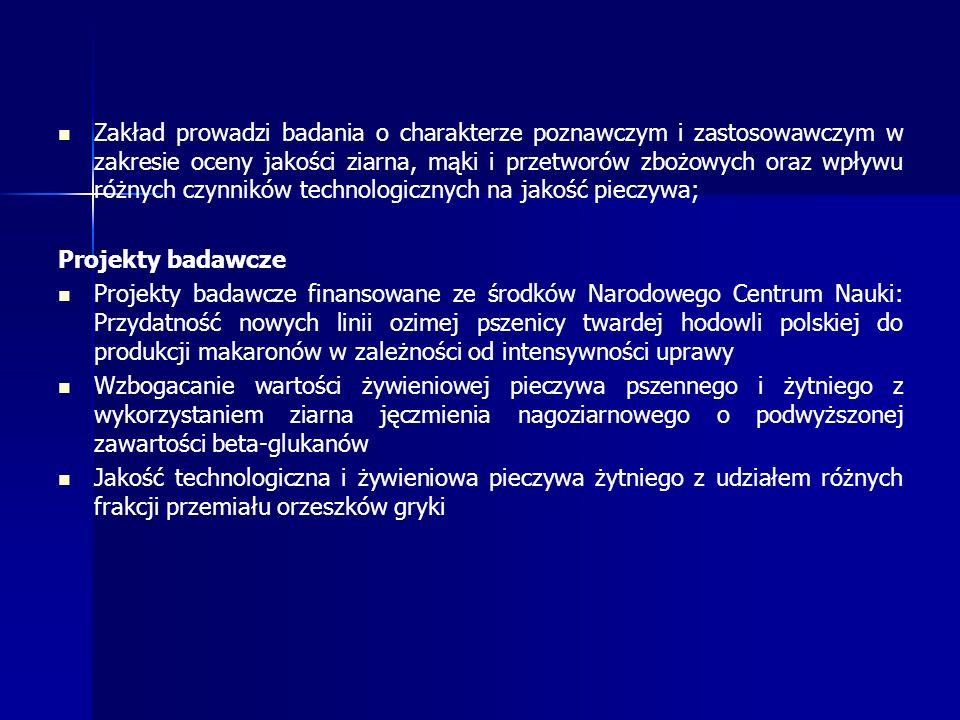 Zakład prowadzi badania o charakterze poznawczym i zastosowawczym w zakresie oceny jakości ziarna, mąki i przetworów zbożowych oraz wpływu różnych czynników technologicznych na jakość pieczywa; Projekty badawcze Projekty badawcze finansowane ze środków Narodowego Centrum Nauki: Przydatność nowych linii ozimej pszenicy twardej hodowli polskiej do produkcji makaronów w zależności od intensywności uprawy Wzbogacanie wartości żywieniowej pieczywa pszennego i żytniego z wykorzystaniem ziarna jęczmienia nagoziarnowego o podwyższonej zawartości beta-glukanów Jakość technologiczna i żywieniowa pieczywa żytniego z udziałem różnych frakcji przemiału orzeszków gryki