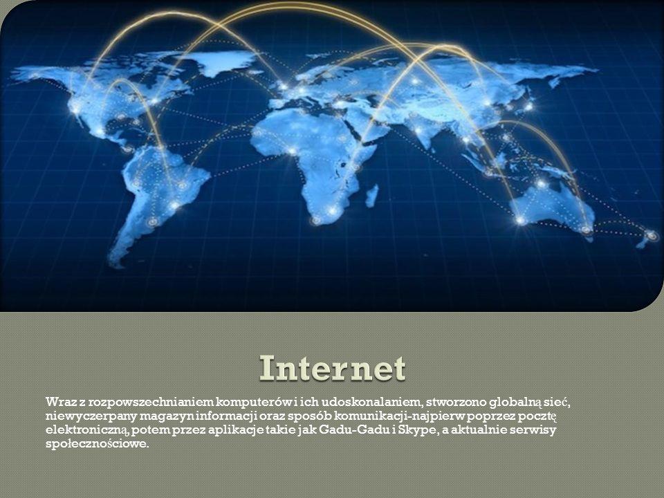 Wraz z rozpowszechnianiem komputerów i ich udoskonalaniem, stworzono globaln ą sie ć, niewyczerpany magazyn informacji oraz sposób komunikacji-najpierw poprzez poczt ę elektroniczn ą, potem przez aplikacje takie jak Gadu-Gadu i Skype, a aktualnie serwisy spo ł eczno ś ciowe.