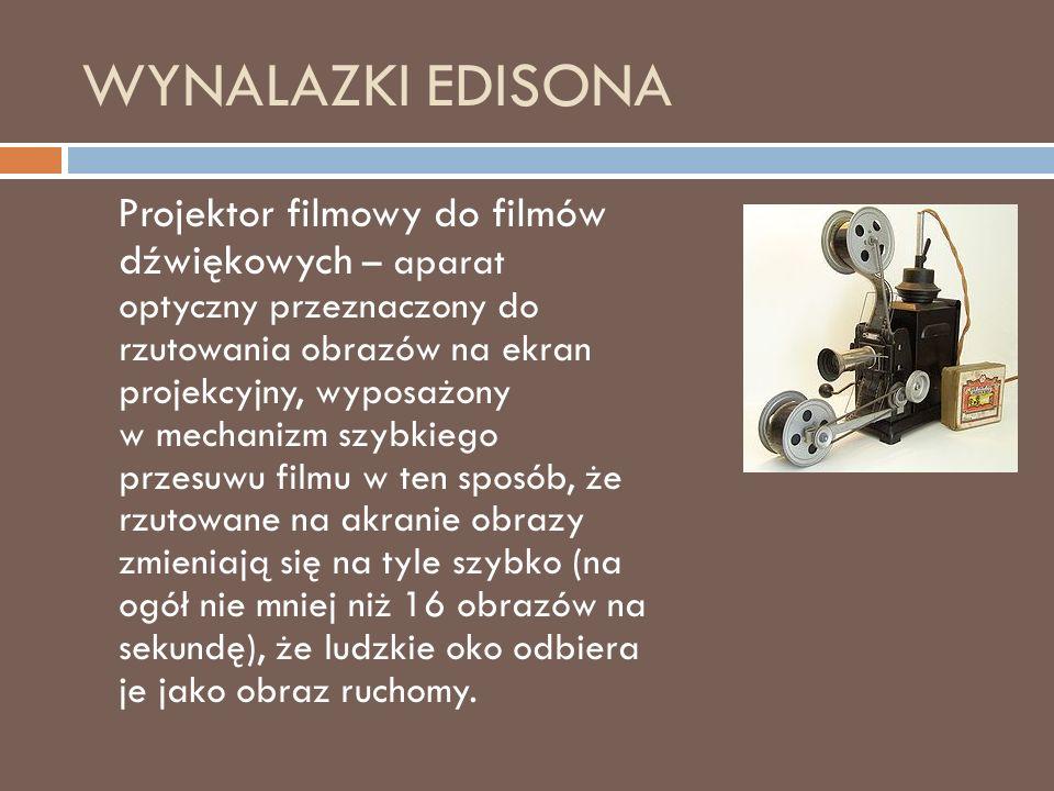 WYNALAZKI EDISONA Projektor filmowy do filmów dźwiękowych – aparat optyczny przeznaczony do rzutowania obrazów na ekran projekcyjny, wyposażony w mechanizm szybkiego przesuwu filmu w ten sposób, że rzutowane na akranie obrazy zmieniają się na tyle szybko (na ogół nie mniej niż 16 obrazów na sekundę), że ludzkie oko odbiera je jako obraz ruchomy.