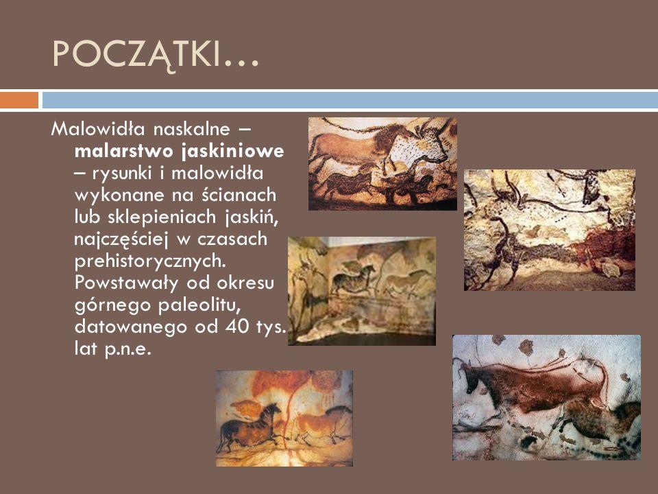 POCZĄTKI… Malowidła naskalne – malarstwo jaskiniowe – rysunki i malowidła wykonane na ścianach lub sklepieniach jaskiń, najczęściej w czasach prehistorycznych.