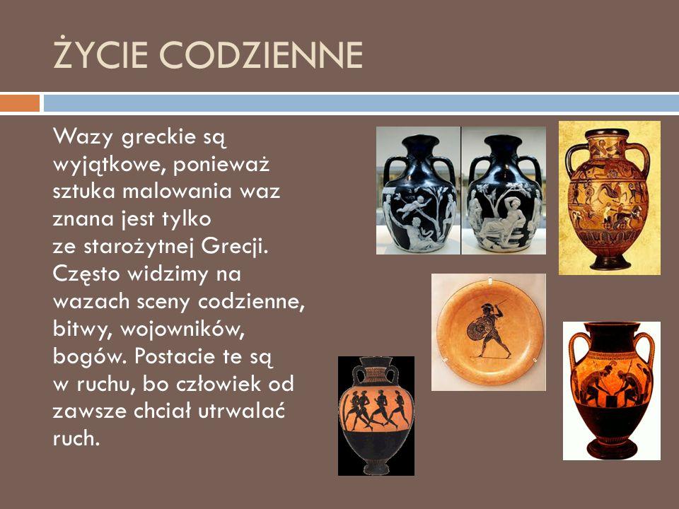 ŻYCIE CODZIENNE Wazy greckie są wyjątkowe, ponieważ sztuka malowania waz znana jest tylko ze starożytnej Grecji.