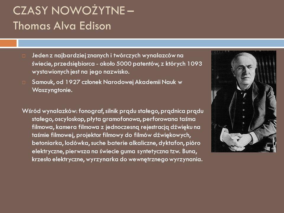 CZASY NOWOŻYTNE – Thomas Alva Edison  Jeden z najbardziej znanych i twórczych wynalazców na świecie, przedsiębiorca - około 5000 patentów, z których 1093 wystawionych jest na jego nazwisko.