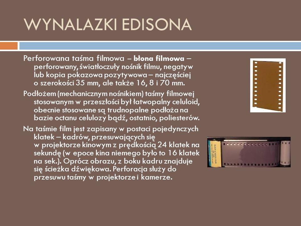 WYNALAZKI EDISONA Perforowana taśma filmowa – błona filmowa – perforowany, światłoczuły nośnik filmu, negatyw lub kopia pokazowa pozytywowa – najczęściej o szerokości 35 mm, ale także 16, 8 i 70 mm.