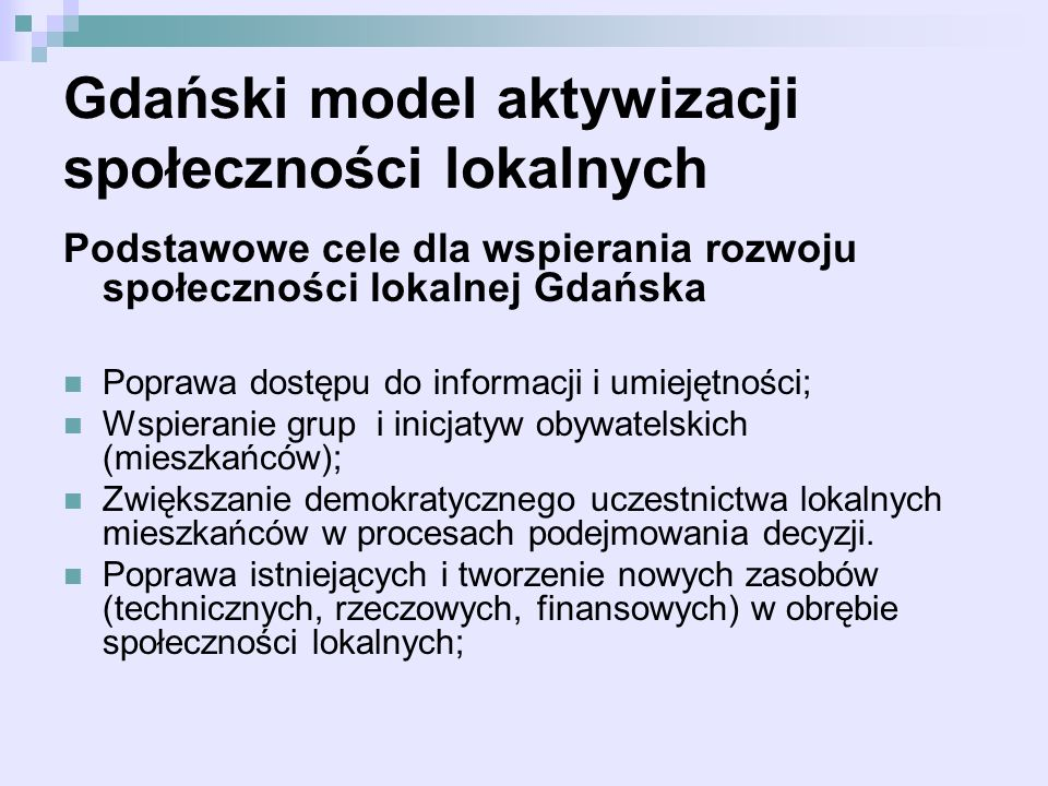 Gdański model aktywizacji społeczności lokalnych Podstawowe cele dla wspierania rozwoju społeczności lokalnej Gdańska Poprawa dostępu do informacji i umiejętności; Wspieranie grup i inicjatyw obywatelskich (mieszkańców); Zwiększanie demokratycznego uczestnictwa lokalnych mieszkańców w procesach podejmowania decyzji.
