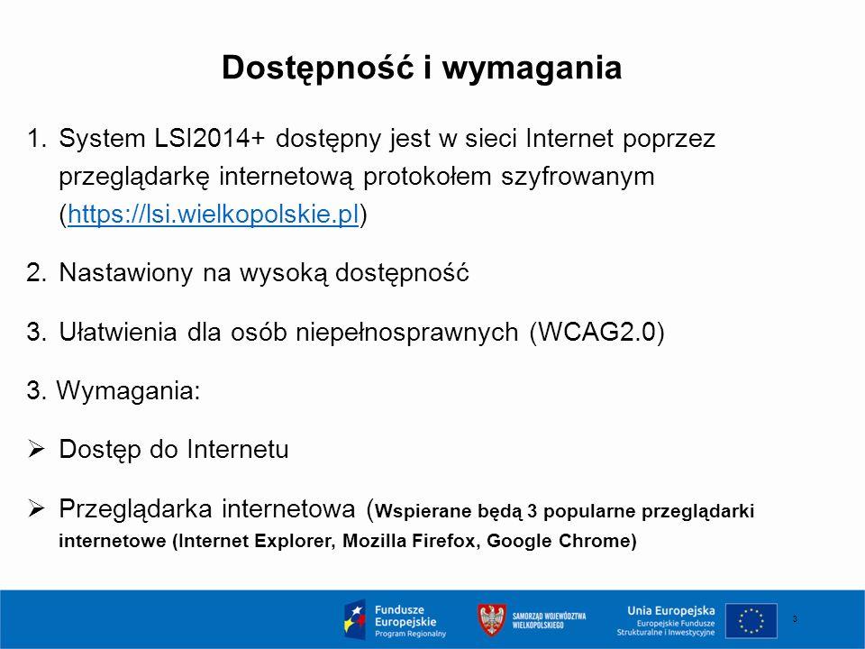 3 Dostępność i wymagania 1.System LSI2014+ dostępny jest w sieci Internet poprzez przeglądarkę internetową protokołem szyfrowanym (https://lsi.wielkopolskie.pl)https://lsi.wielkopolskie.pl 2.Nastawiony na wysoką dostępność 3.Ułatwienia dla osób niepełnosprawnych (WCAG2.0) 3.