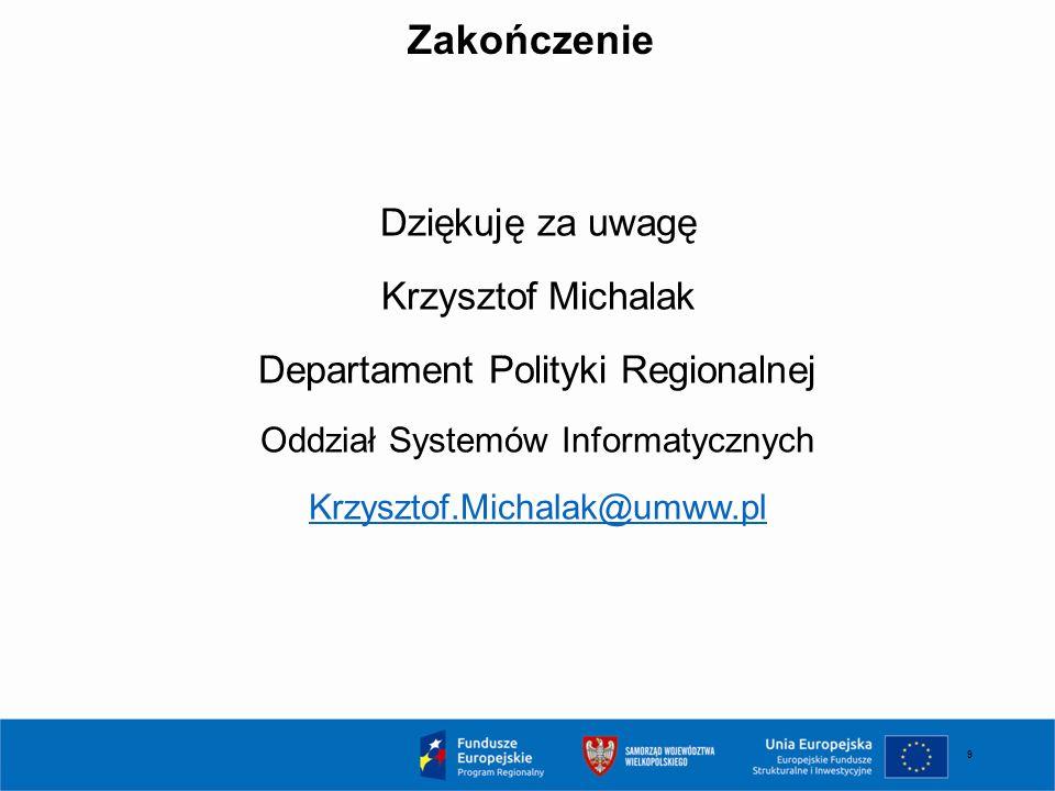 9 Zakończenie Dziękuję za uwagę Krzysztof Michalak Departament Polityki Regionalnej Oddział Systemów Informatycznych Krzysztof.Michalak@umww.pl