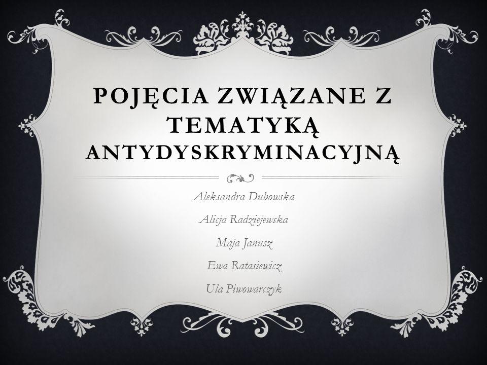 POJĘCIA ZWIĄZANE Z TEMATYKĄ ANTYDYSKRYMINACYJNĄ Aleksandra Dubowska Alicja Radziejewska Maja Janusz Ewa Ratasiewicz Ula Piwowarczyk