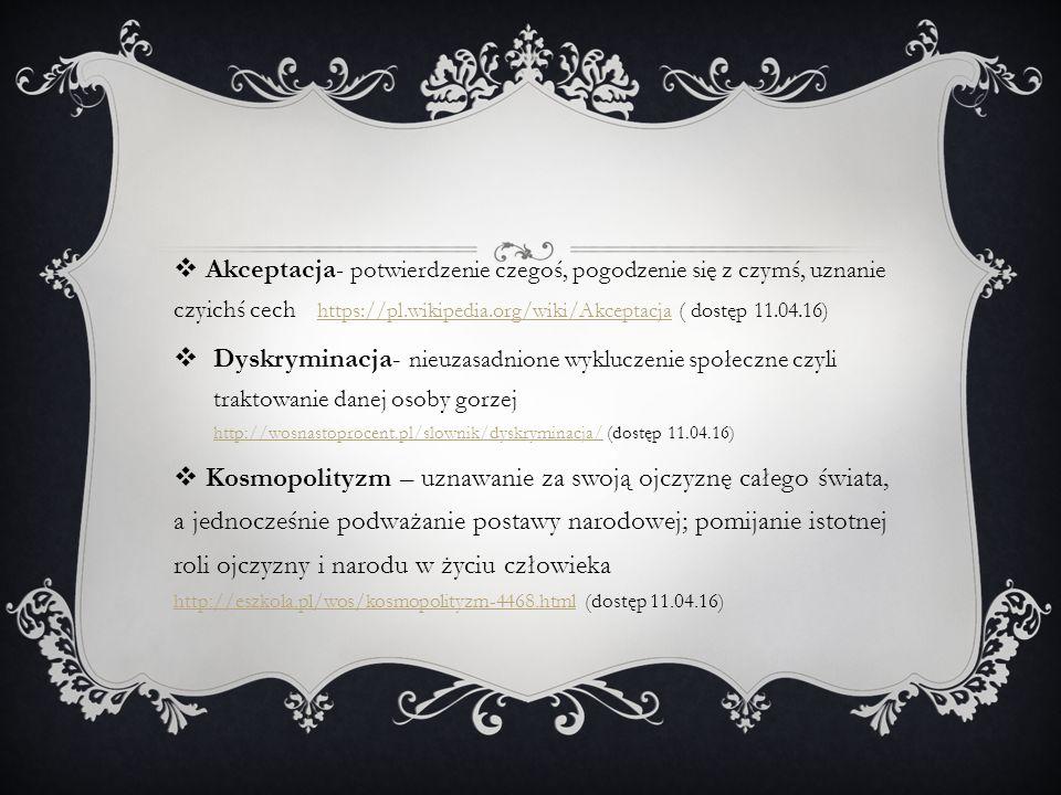  Akceptacja - potwierdzenie czegoś, pogodzenie się z czymś, uznanie czyichś cech https://pl.wikipedia.org/wiki/Akceptacja ( dostęp 11.04.16)https://pl.wikipedia.org/wiki/Akceptacja  Dyskryminacja- nieuzasadnione wykluczenie społeczne czyli traktowanie danej osoby gorzej http://wosnastoprocent.pl/slownik/dyskryminacja/ (dostęp 11.04.16) http://wosnastoprocent.pl/slownik/dyskryminacja/  Kosmopolityzm – uznawanie za swoją ojczyznę całego świata, a jednocześnie podważanie postawy narodowej; pomijanie istotnej roli ojczyzny i narodu w życiu człowieka http://eszkola.pl/wos/kosmopolityzm-4468.html (dostęp 11.04.16) http://eszkola.pl/wos/kosmopolityzm-4468.html