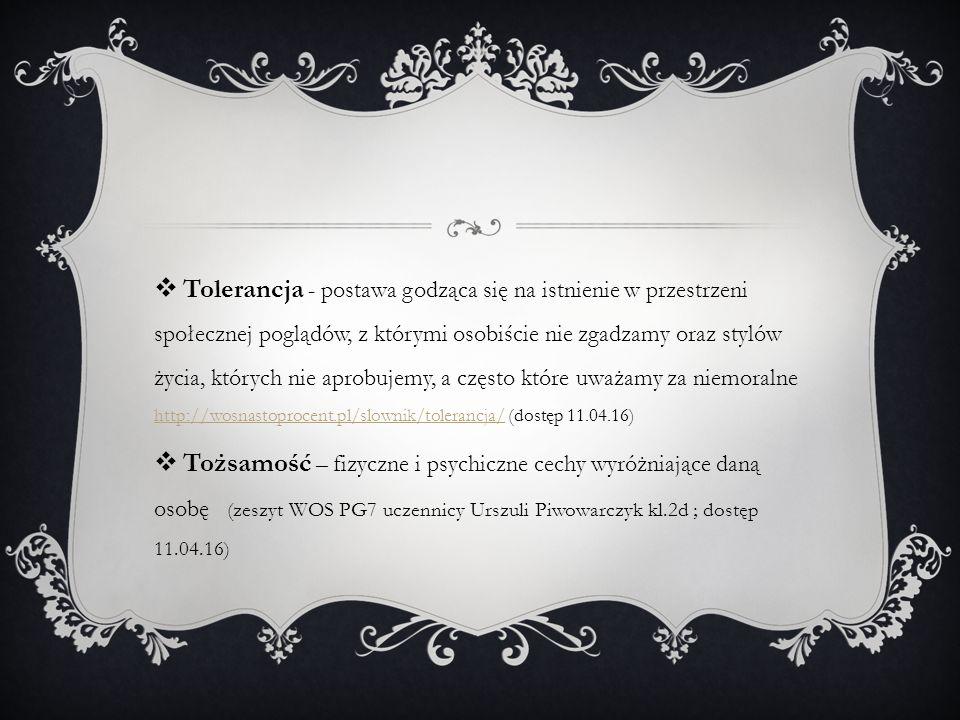  Tolerancja - postawa godząca się na istnienie w przestrzeni społecznej poglądów, z którymi osobiście nie zgadzamy oraz stylów życia, których nie aprobujemy, a często które uważamy za niemoralne http://wosnastoprocent.pl/slownik/tolerancja/ (dostęp 11.04.16) http://wosnastoprocent.pl/slownik/tolerancja/  Tożsamość – fizyczne i psychiczne cechy wyróżniające daną osobę (zeszyt WOS PG7 uczennicy Urszuli Piwowarczyk kl.2d ; dostęp 11.04.16)