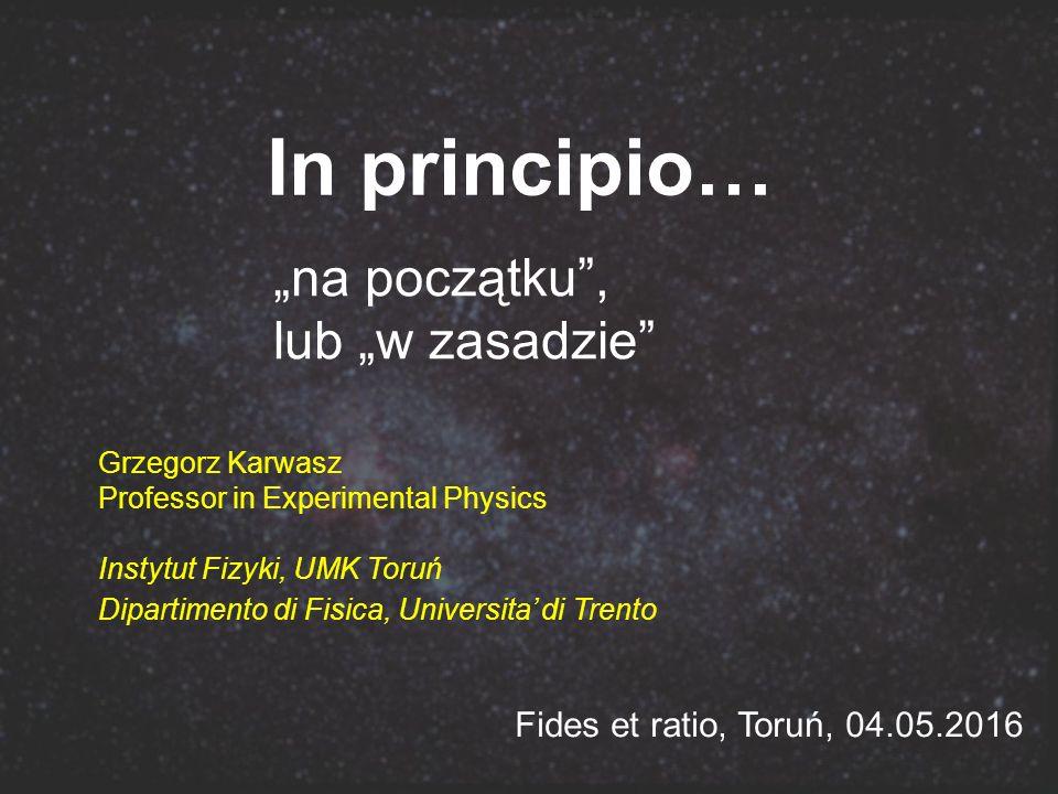 """In principio… """"na początku , lub """"w zasadzie Grzegorz Karwasz Professor in Experimental Physics Instytut Fizyki, UMK Toruń Dipartimento di Fisica, Universita' di Trento Fides et ratio, Toruń, 04.05.2016"""