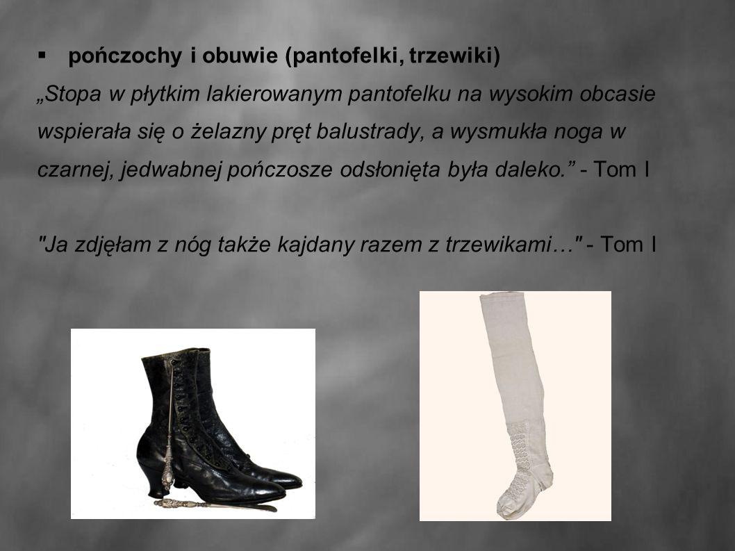 """ pończochy i obuwie (pantofelki, trzewiki) """"Stopa w płytkim lakierowanym pantofelku na wysokim obcasie wspierała się o żelazny pręt balustrady, a wysmukła noga w czarnej, jedwabnej pończosze odsłonięta była daleko. - Tom I Ja zdjęłam z nóg także kajdany razem z trzewikami… - Tom I"""