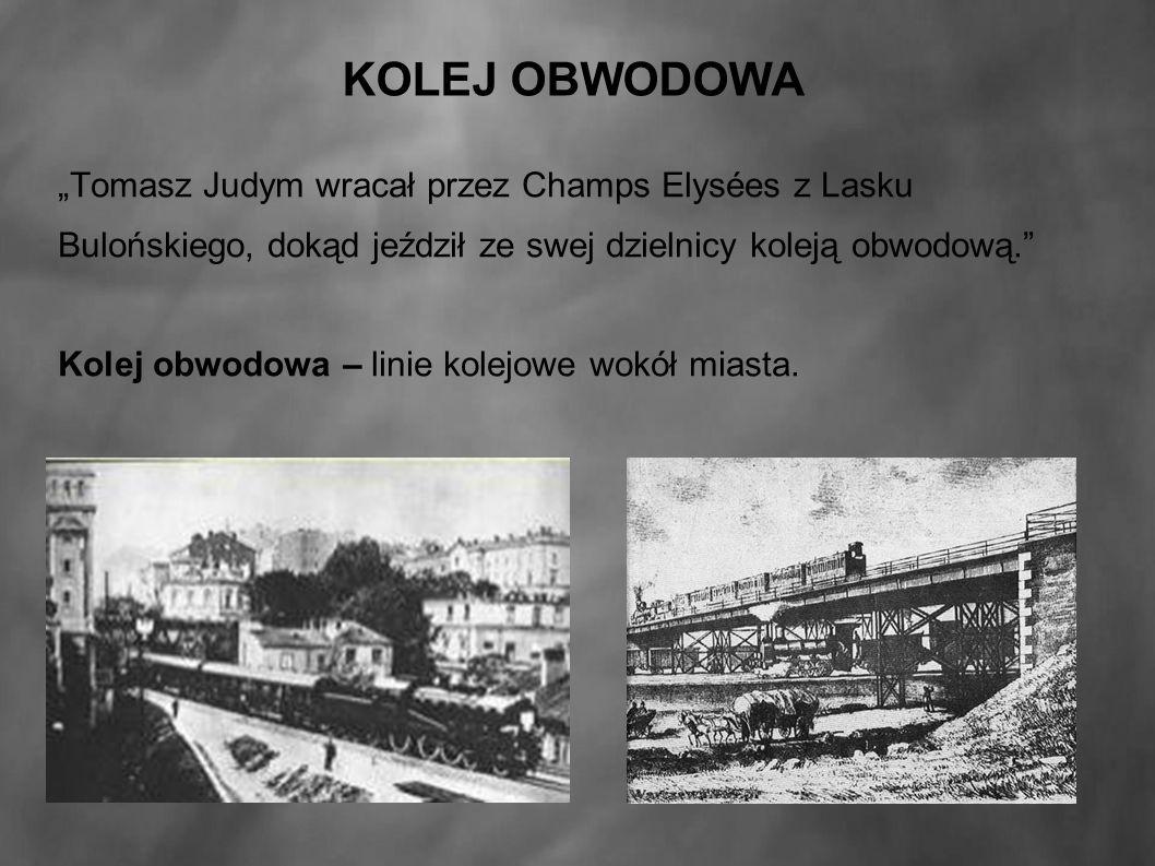 """KOLEJ OBWODOWA """"Tomasz Judym wracał przez Champs Elysées z Lasku Bulońskiego, dokąd jeździł ze swej dzielnicy koleją obwodową. Kolej obwodowa – linie kolejowe wokół miasta."""