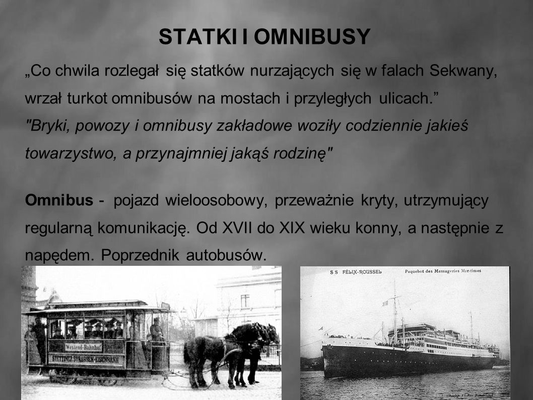 """STATKI I OMNIBUSY """"Co chwila rozlegał się statków nurzających się w falach Sekwany, wrzał turkot omnibusów na mostach i przyległych ulicach. Bryki, powozy i omnibusy zakładowe woziły codziennie jakieś towarzystwo, a przynajmniej jakąś rodzinę Omnibus - pojazd wieloosobowy, przeważnie kryty, utrzymujący regularną komunikację."""