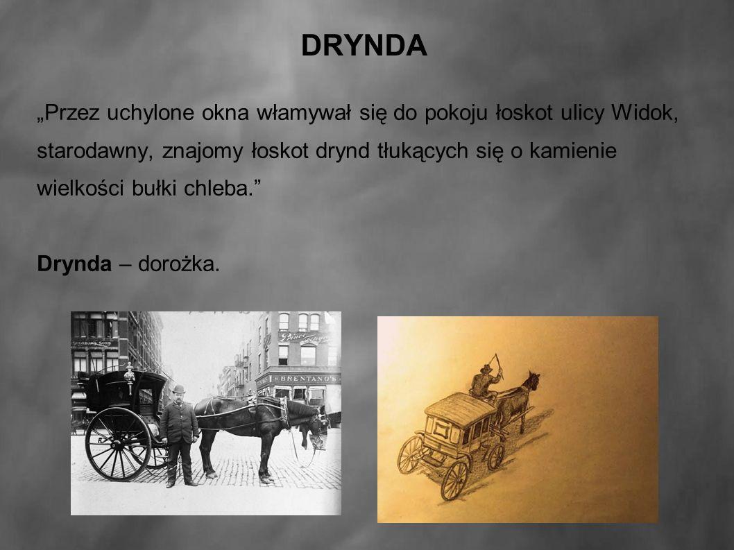 """DRYNDA """"Przez uchylone okna włamywał się do pokoju łoskot ulicy Widok, starodawny, znajomy łoskot drynd tłukących się o kamienie wielkości bułki chleba. Drynda – dorożka."""