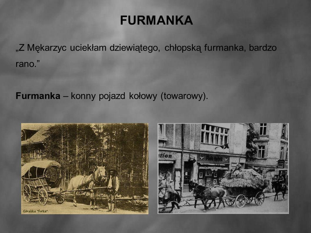 """FURMANKA """"Z Mękarzyc uciekłam dziewiątego, chłopską furmanka, bardzo rano. Furmanka – konny pojazd kołowy (towarowy)."""
