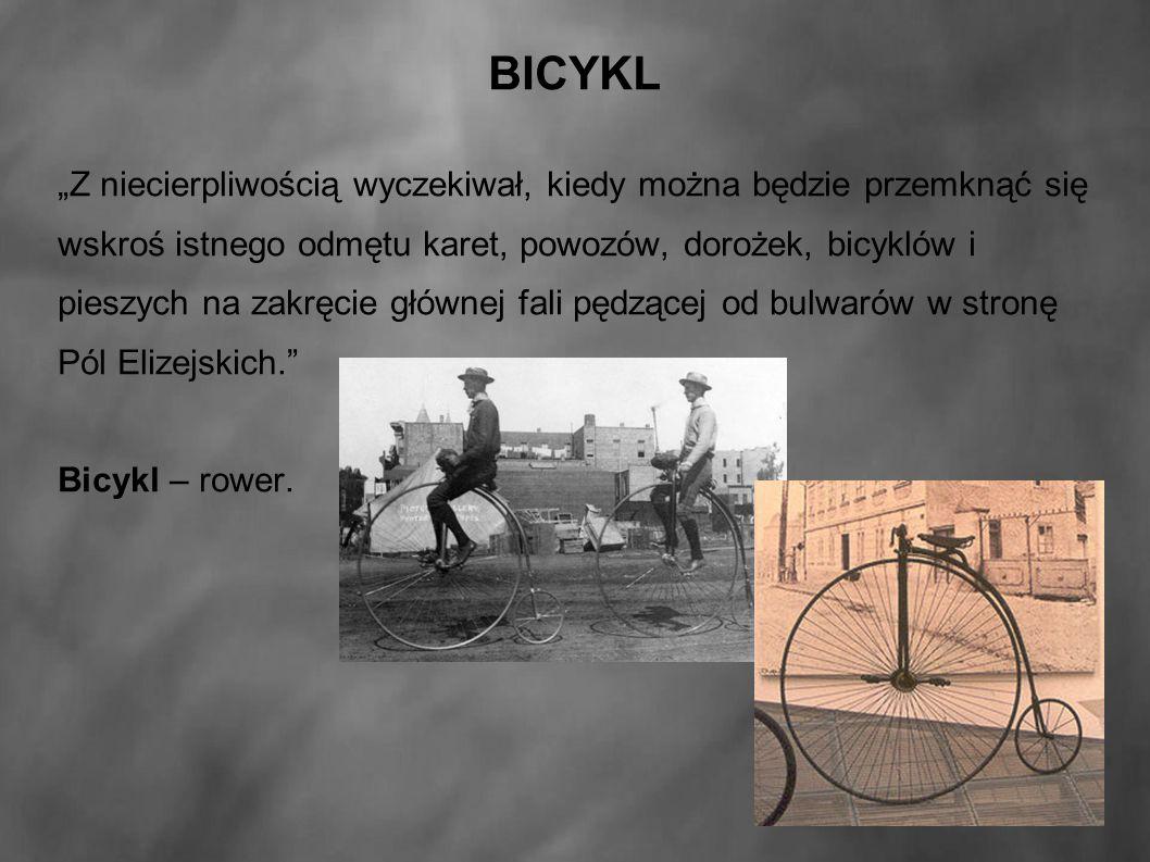 """BICYKL """"Z niecierpliwością wyczekiwał, kiedy można będzie przemknąć się wskroś istnego odmętu karet, powozów, dorożek, bicyklów i pieszych na zakręcie głównej fali pędzącej od bulwarów w stronę Pól Elizejskich. Bicykl – rower."""