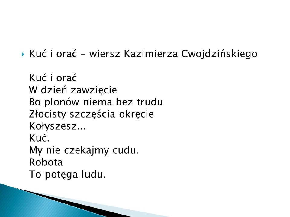  Kuć i orać - wiersz Kazimierza Cwojdzińskiego Kuć i orać W dzień zawzięcie Bo plonów niema bez trudu Złocisty szczęścia okręcie Kołyszesz...