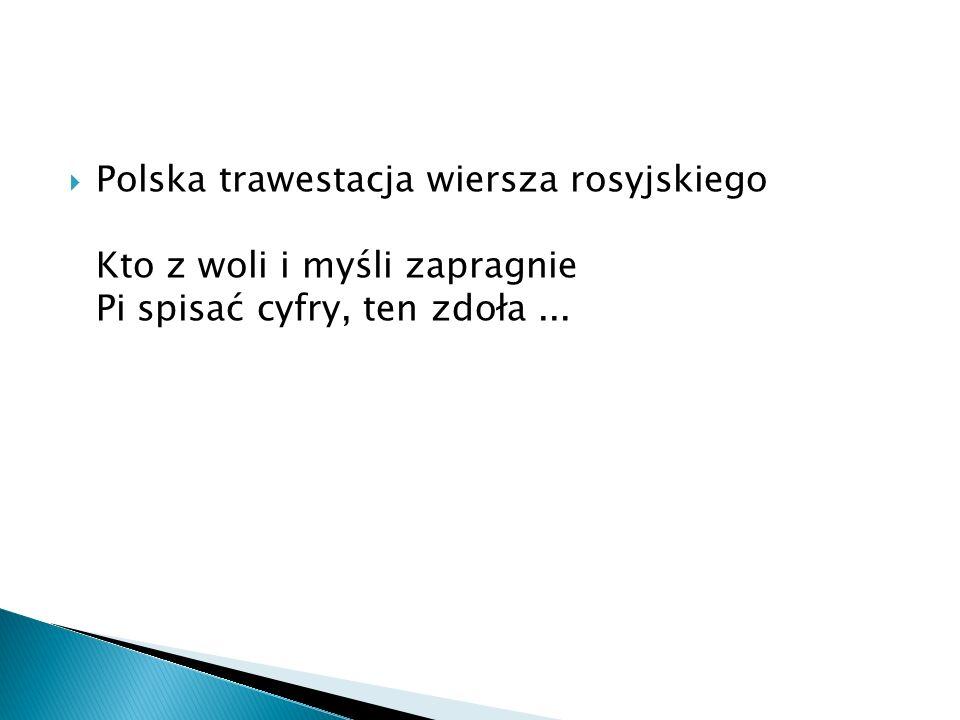  Polska trawestacja wiersza rosyjskiego Kto z woli i myśli zapragnie Pi spisać cyfry, ten zdoła...