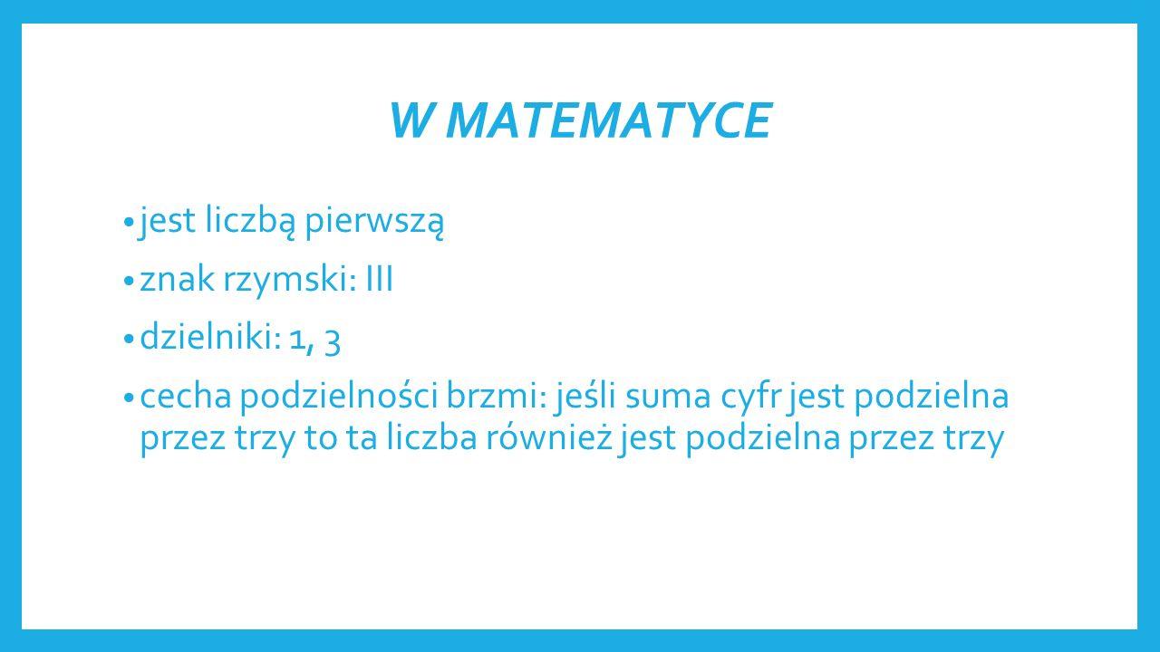 W MATEMATYCE jest liczbą pierwszą znak rzymski: III dzielniki: 1, 3 cecha podzielności brzmi: jeśli suma cyfr jest podzielna przez trzy to ta liczba również jest podzielna przez trzy