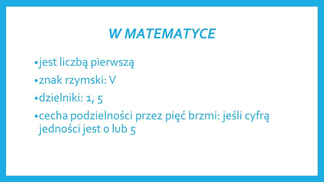W MATEMATYCE jest liczbą pierwszą znak rzymski: V dzielniki: 1, 5 cecha podzielności przez pięć brzmi: jeśli cyfrą jedności jest 0 lub 5