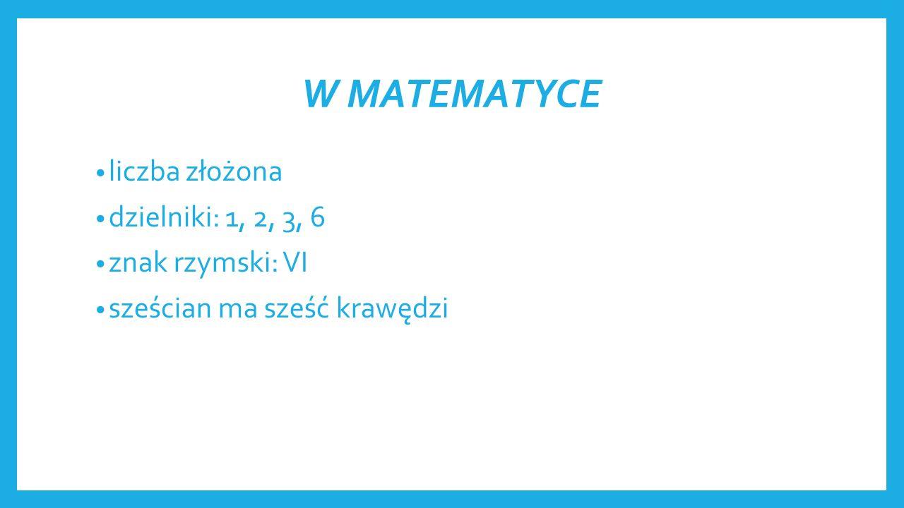 W MATEMATYCE liczba złożona dzielniki: 1, 2, 3, 6 znak rzymski: VI sześcian ma sześć krawędzi
