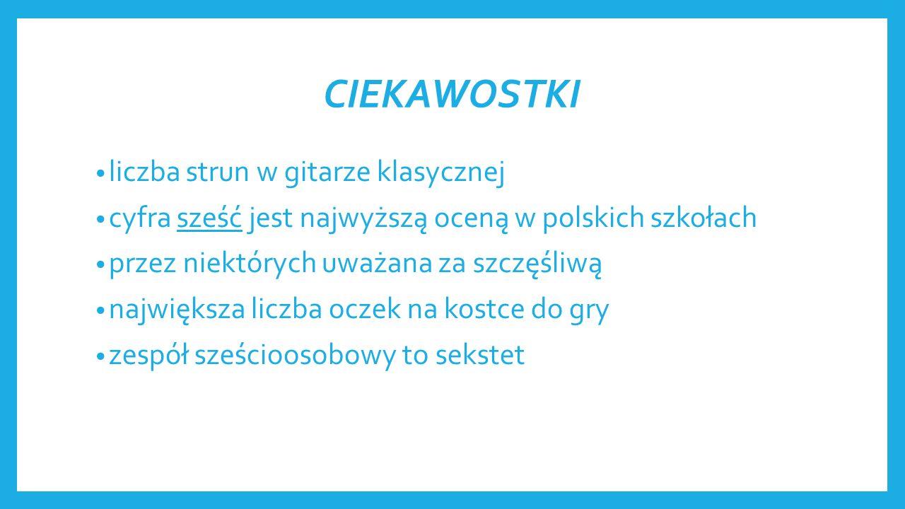 CIEKAWOSTKI liczba strun w gitarze klasycznej cyfra sześć jest najwyższą oceną w polskich szkołach przez niektórych uważana za szczęśliwą największa liczba oczek na kostce do gry zespół sześcioosobowy to sekstet