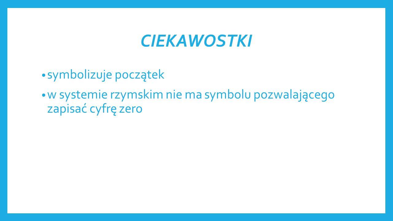 CIEKAWOSTKI symbolizuje początek w systemie rzymskim nie ma symbolu pozwalającego zapisać cyfrę zero