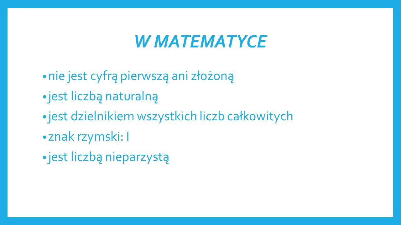 W MATEMATYCE nie jest cyfrą pierwszą ani złożoną jest liczbą naturalną jest dzielnikiem wszystkich liczb całkowitych znak rzymski: I jest liczbą nieparzystą
