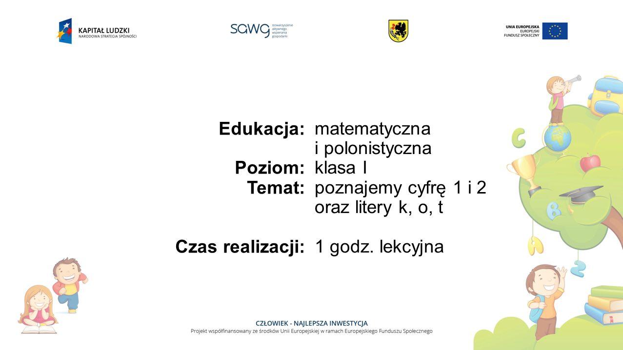 Edukacja: Poziom: Temat: Czas realizacji: matematyczna i polonistyczna klasa I poznajemy cyfrę 1 i 2 oraz litery k, o, t 1 godz.