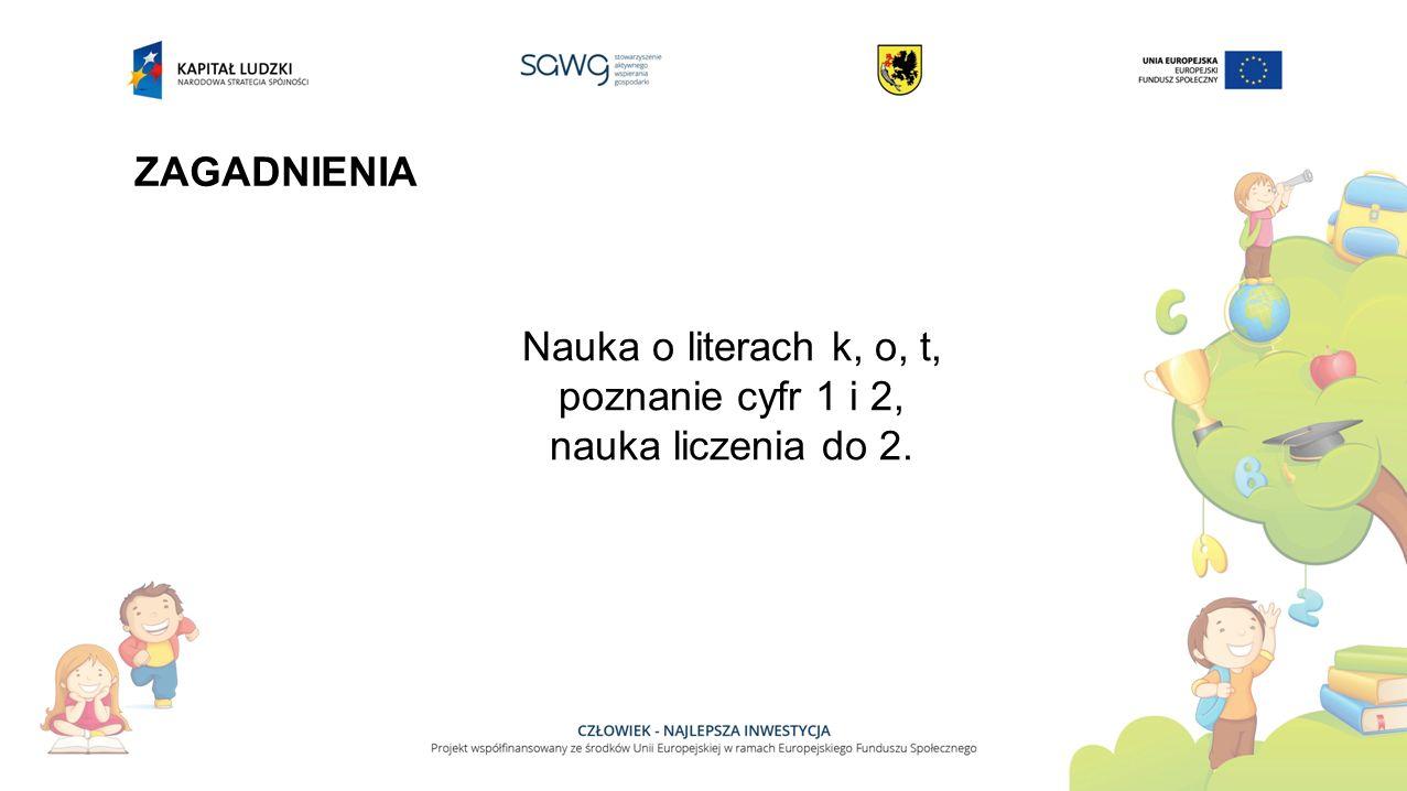 ZAGADNIENIA Nauka o literach k, o, t, poznanie cyfr 1 i 2, nauka liczenia do 2.