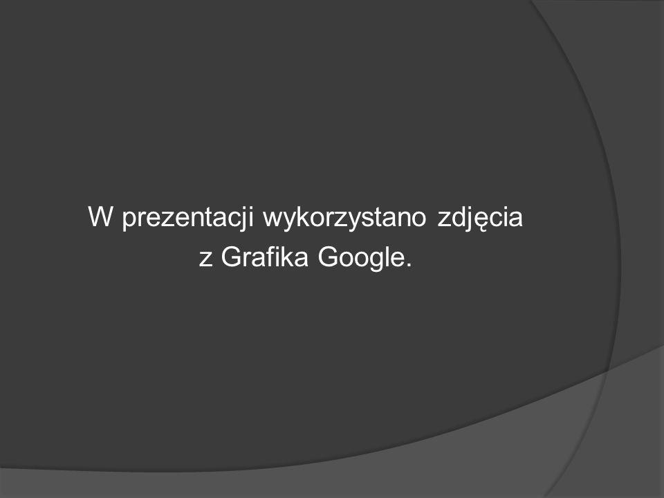 W prezentacji wykorzystano zdjęcia z Grafika Google.