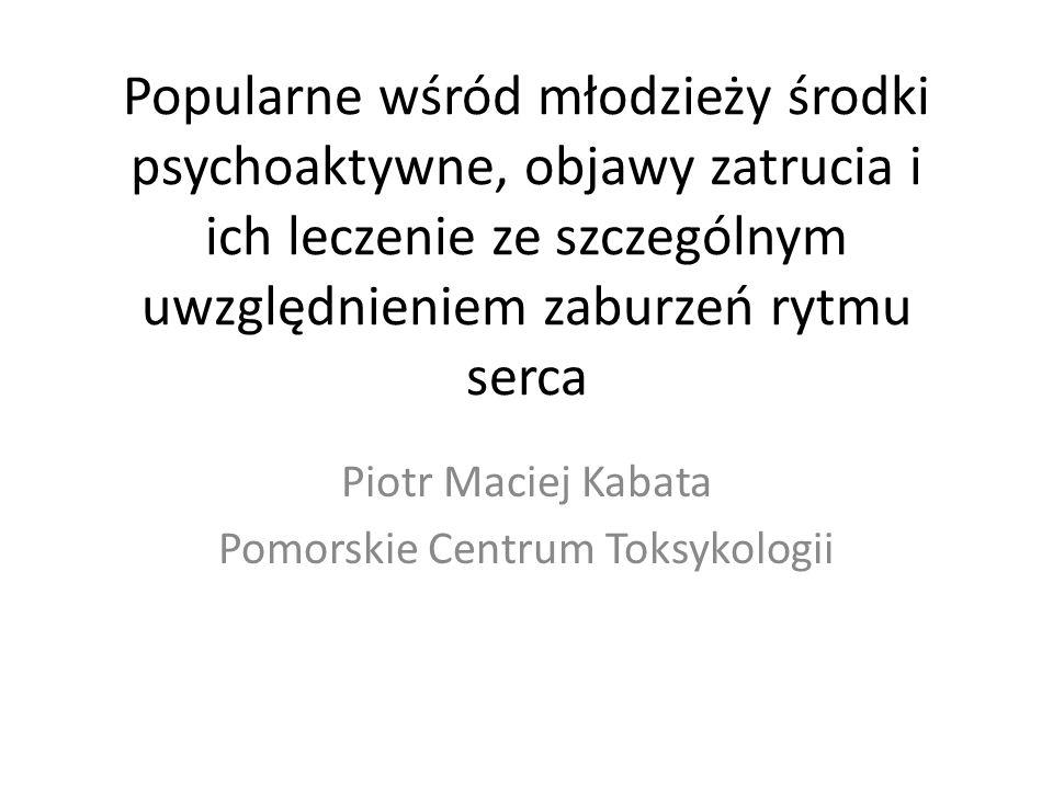 Popularne wśród młodzieży środki psychoaktywne, objawy zatrucia i ich leczenie ze szczególnym uwzględnieniem zaburzeń rytmu serca Piotr Maciej Kabata Pomorskie Centrum Toksykologii