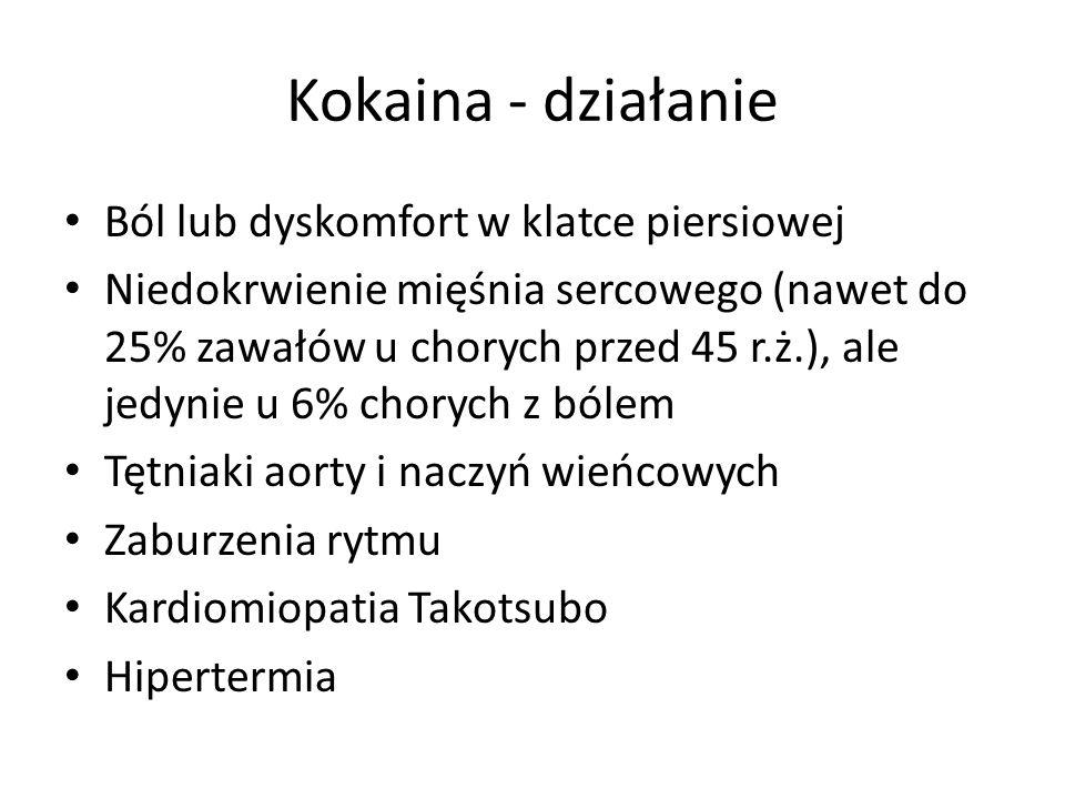 Kokaina - działanie Ból lub dyskomfort w klatce piersiowej Niedokrwienie mięśnia sercowego (nawet do 25% zawałów u chorych przed 45 r.ż.), ale jedynie u 6% chorych z bólem Tętniaki aorty i naczyń wieńcowych Zaburzenia rytmu Kardiomiopatia Takotsubo Hipertermia