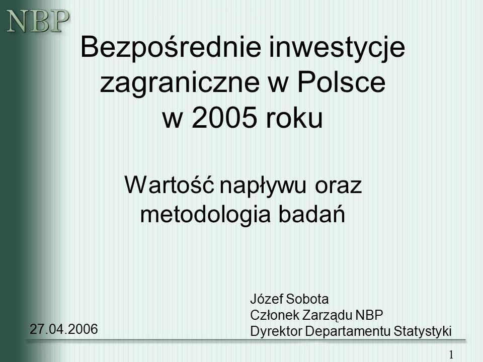 1 Bezpośrednie inwestycje zagraniczne w Polsce w 2005 roku Wartość napływu oraz metodologia badań 27.04.2006 Józef Sobota Członek Zarządu NBP Dyrektor Departamentu Statystyki