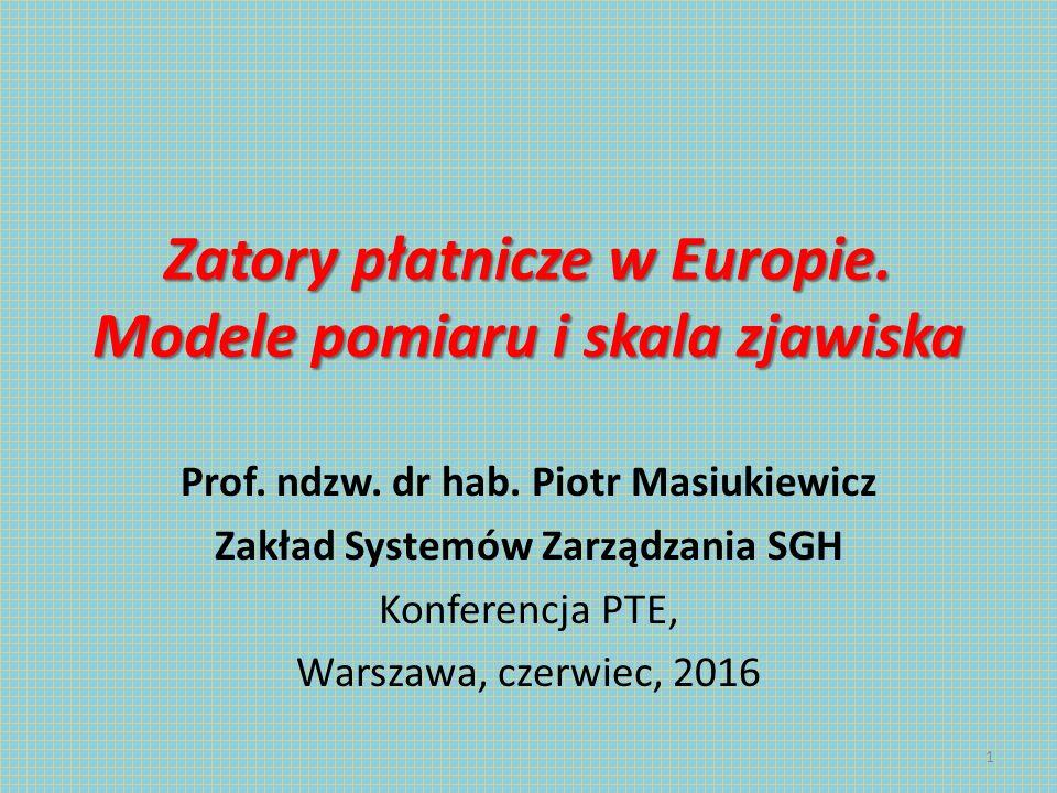 Zatory płatnicze w Europie. Modele pomiaru i skala zjawiska Prof. ndzw. dr hab. Piotr Masiukiewicz Zakład Systemów Zarządzania SGH Konferencja PTE, Wa