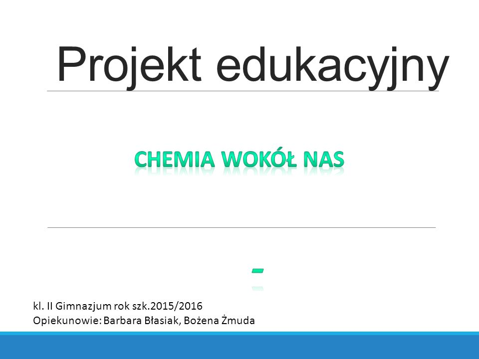 Projekt edukacyjny kl. II Gimnazjum rok szk.2015/2016 Opiekunowie: Barbara Błasiak, Bożena Żmuda