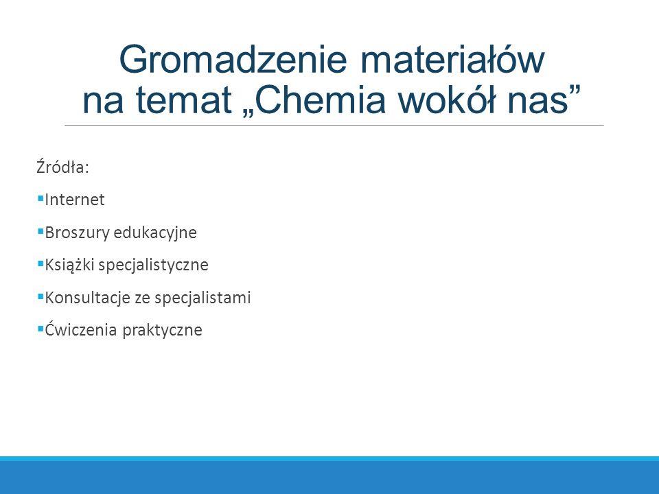 """Gromadzenie materiałów na temat """"Chemia wokół nas Źródła:  Internet  Broszury edukacyjne  Książki specjalistyczne  Konsultacje ze specjalistami  Ćwiczenia praktyczne"""