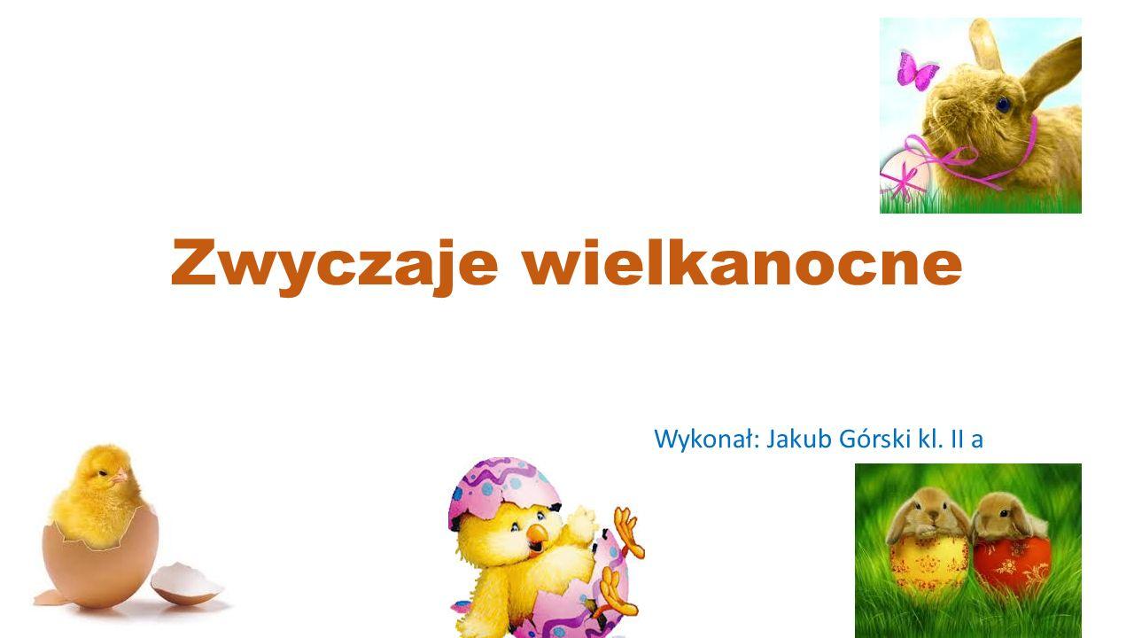 Zwyczaje wielkanocne Wykonał: Jakub Górski kl. II a