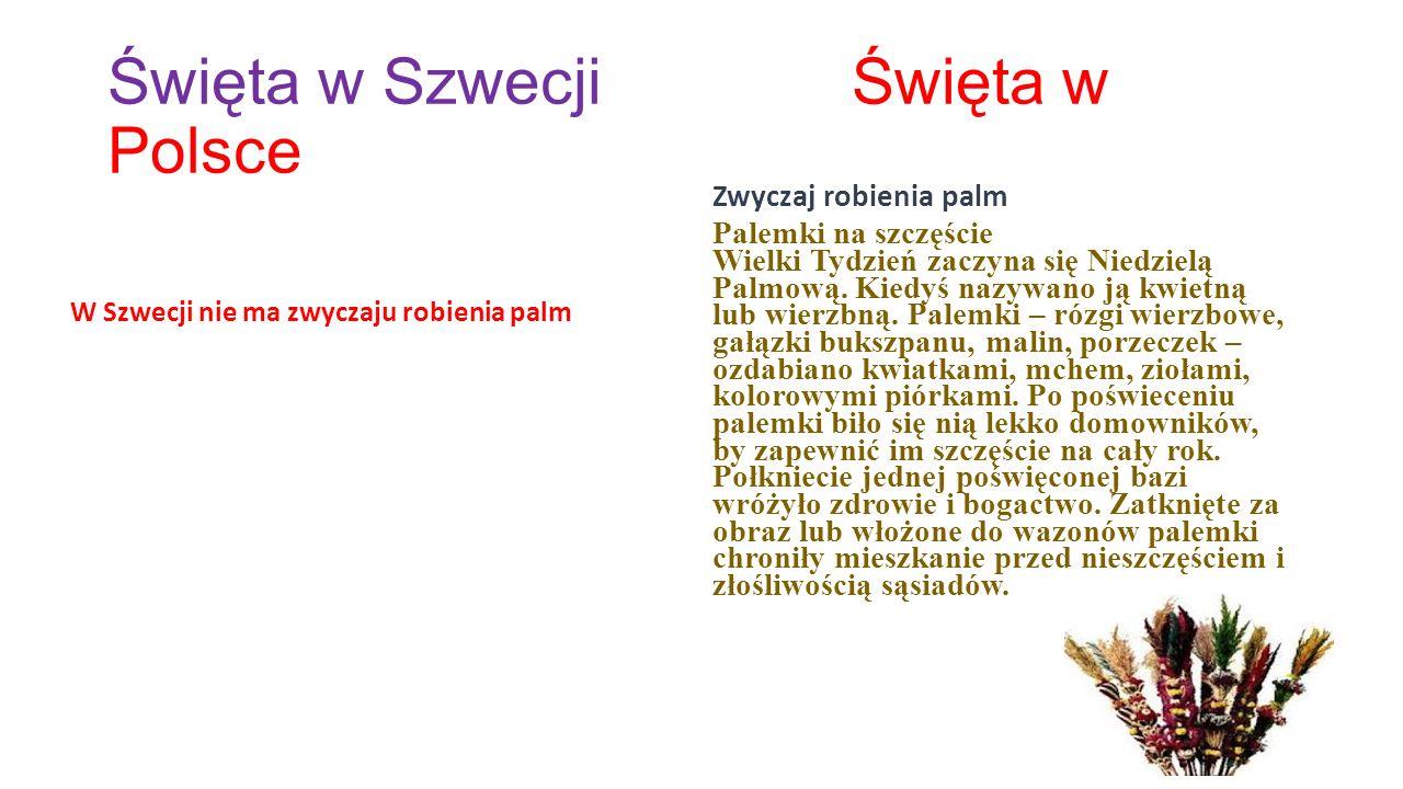 Święta w Szwecji Święta w Polsce Święta Wielkanocne w Szwecji wyraźnie zauważyć można od Wielkanocnego Piątku, kiedy domownicy smagają się brzozowymi gałązkami.