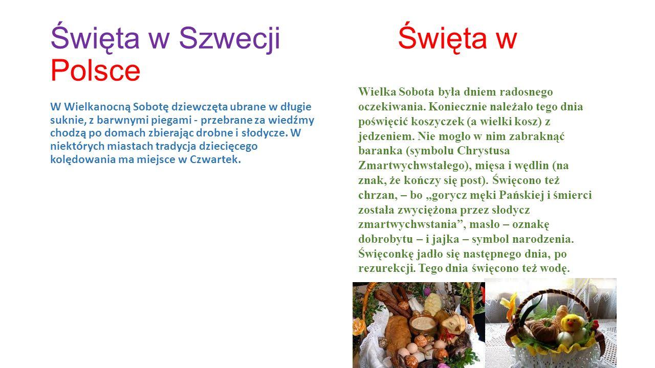 Święta w Szwecji Święta w Polsce W Wielkanocną Sobotę dziewczęta ubrane w długie suknie, z barwnymi piegami - przebrane za wiedźmy chodzą po domach zbierając drobne i słodycze.