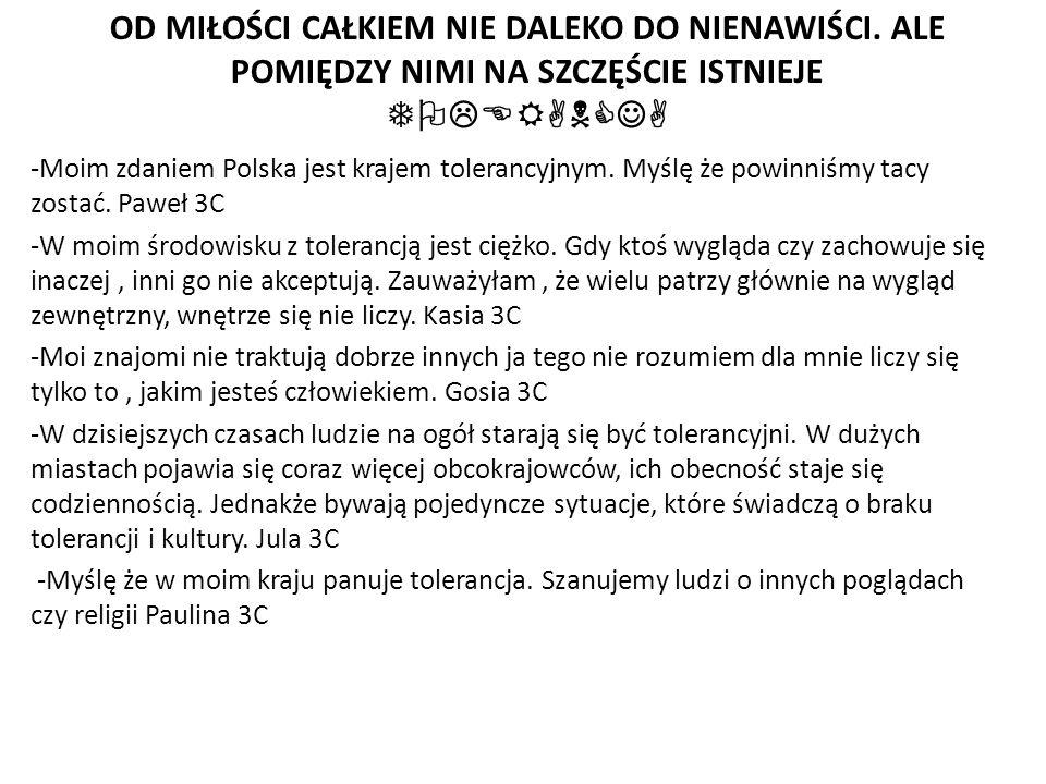 -Moim zdaniem Polska jest krajem tolerancyjnym. Myślę że powinniśmy tacy zostać.
