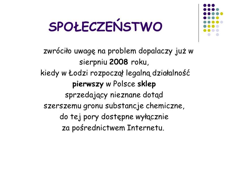 SPOŁECZEŃSTWO zwróciło uwagę na problem dopalaczy już w sierpniu 2008 roku, kiedy w Łodzi rozpoczął legalną działalność pierwszy w Polsce sklep sprzedający nieznane dotąd szerszemu gronu substancje chemiczne, do tej pory dostępne wyłącznie za pośrednictwem Internetu.