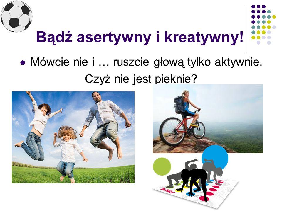 Bądź asertywny i kreatywny! Mówcie nie i … ruszcie głową tylko aktywnie. Czyż nie jest pięknie