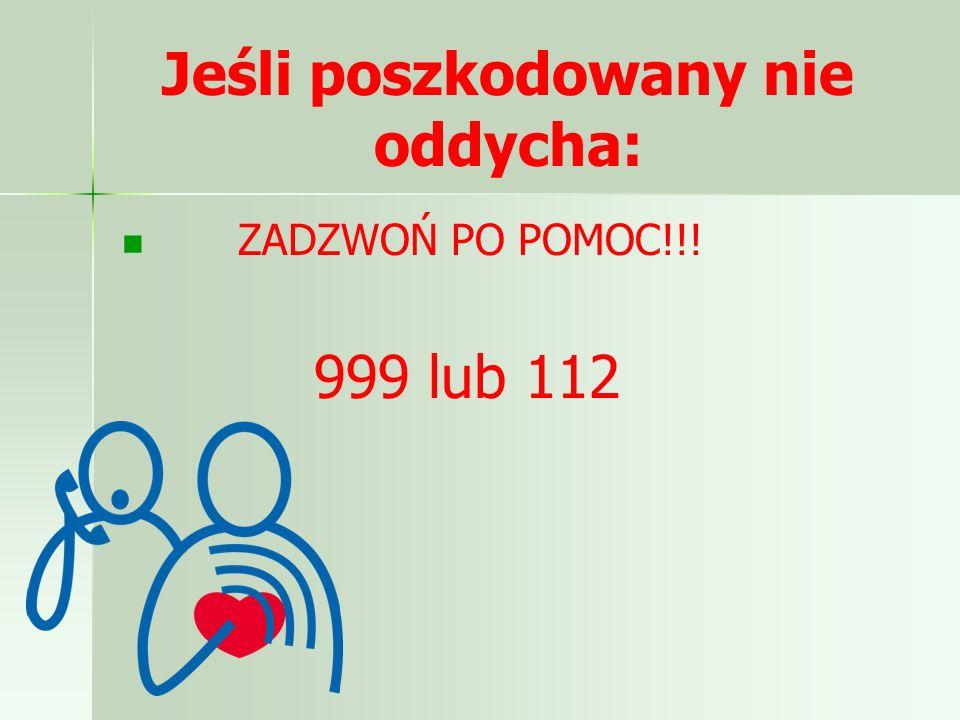 Jeśli poszkodowany nie oddycha: ZADZWOŃ PO POMOC!!! 999 lub 112