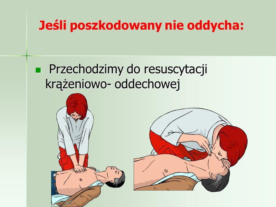 Jeśli poszkodowany nie oddycha: Przechodzimy do resuscytacji krążeniowo- oddechowej Przechodzimy do resuscytacji krążeniowo- oddechowej