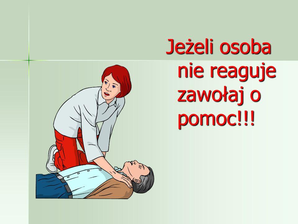 Jeżeli osoba nie reaguje zawołaj o pomoc!!!